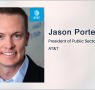 Executive Spotlight: AT&T Public Sector and FirstNet President Jason Porter Discusses EIS Contact Awards, Advanced IT Capabilities, 5G